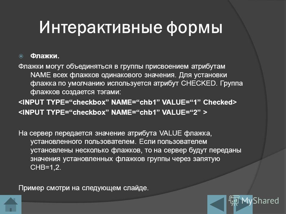 Интерактивные формы Флажки. Флажки могут объединяться в группы присвоением атрибутам NAME всех флажков одинакового значения. Для установки флажка по умолчанию используется атрибут CHECKED. Группа флажков создается тэгами: На сервер передается значени