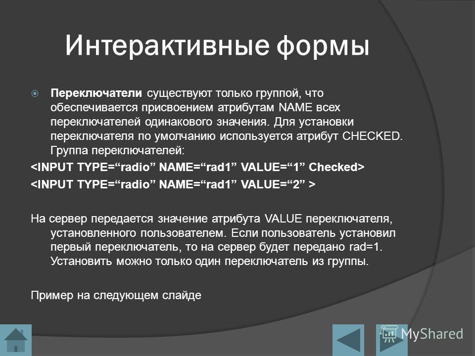 Интерактивные формы Переключатели существуют только группой, что обеспечивается присвоением атрибутам NAME всех переключателей одинакового значения. Для установки переключателя по умолчанию используется атрибут CHECKED. Группа переключателей: На серв
