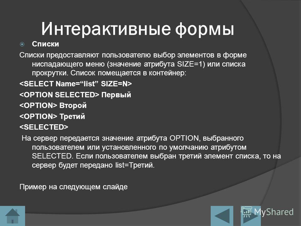 Интерактивные формы Cписки Списки предоставляют пользователю выбор элементов в форме ниспадающего меню (значение атрибута SIZE=1) или списка прокрутки. Список помещается в контейнер: Первый Второй Третий На сервер передается значение атрибута OPTION,