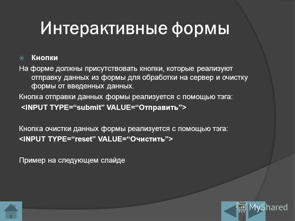 Интерактивные формы Кнопки На форме должны присутствовать кнопки, которые реализуют отправку данных из формы для обработки на сервер и очистку формы от введенных данных. Кнопка отправки данных формы реализуется с помощью тэга: Кнопка очистки данных ф