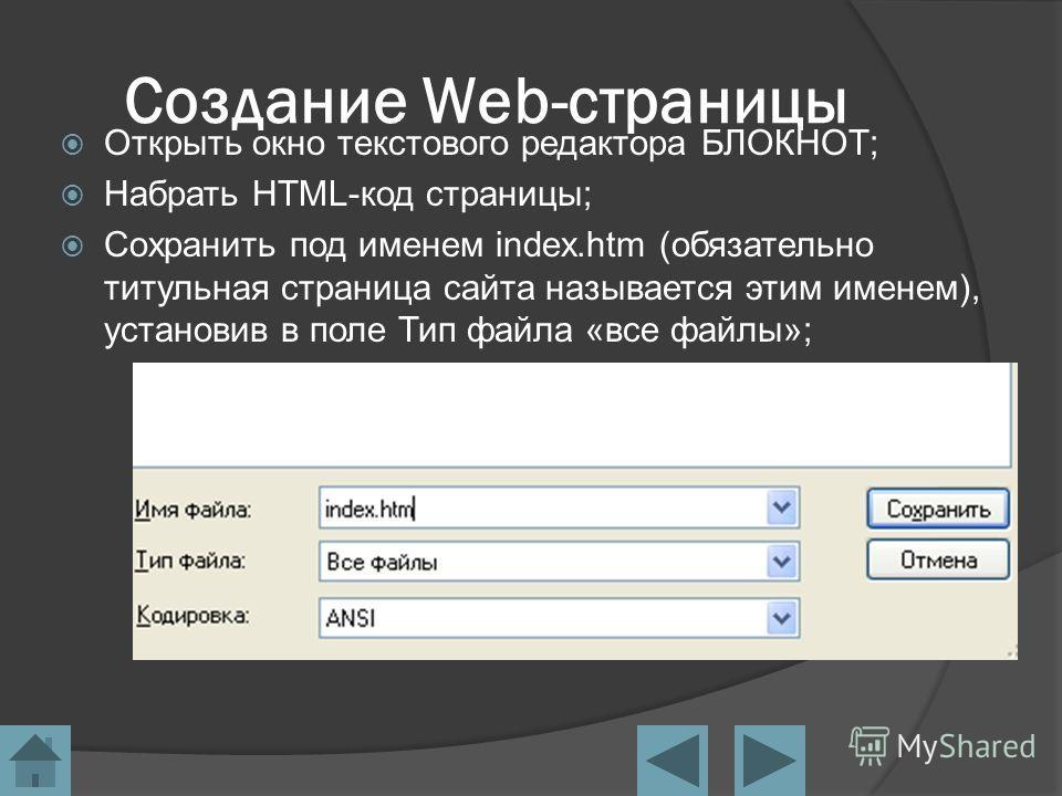 Создание Web-страницы Открыть окно текстового редактора БЛОКНОТ; Набрать HTML-код страницы; Сохранить под именем index.htm (обязательно титульная страница сайта называется этим именем), установив в поле Тип файла «все файлы»;