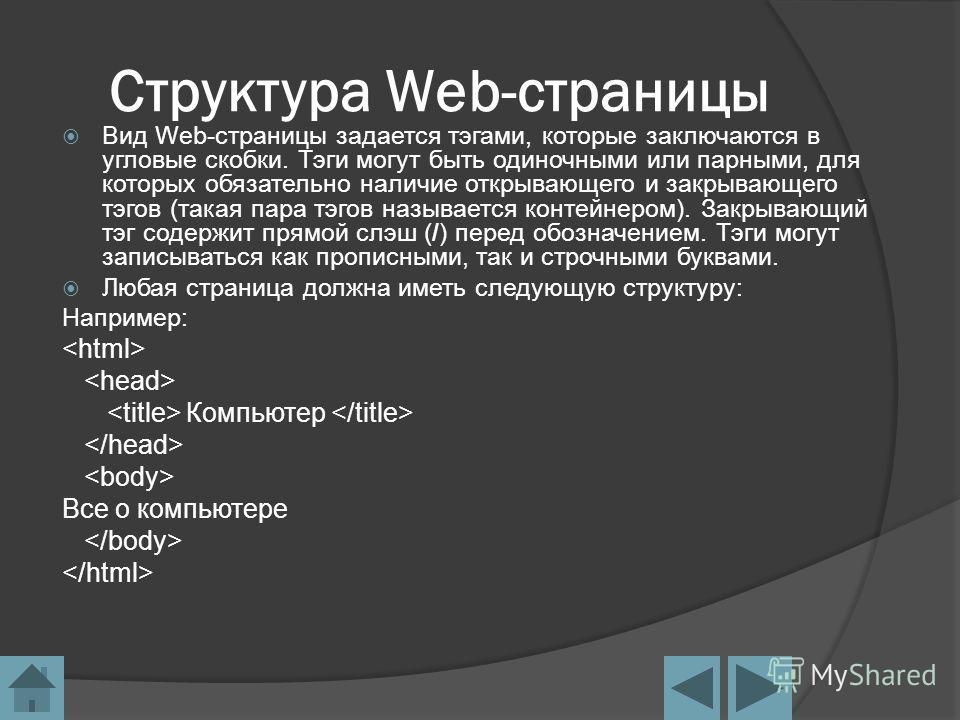Структура Web-страницы Вид Web-страницы задается тэгами, которые заключаются в угловые скобки. Тэги могут быть одиночными или парными, для которых обязательно наличие открывающего и закрывающего тэгов (такая пара тэгов называется контейнером). Закрыв