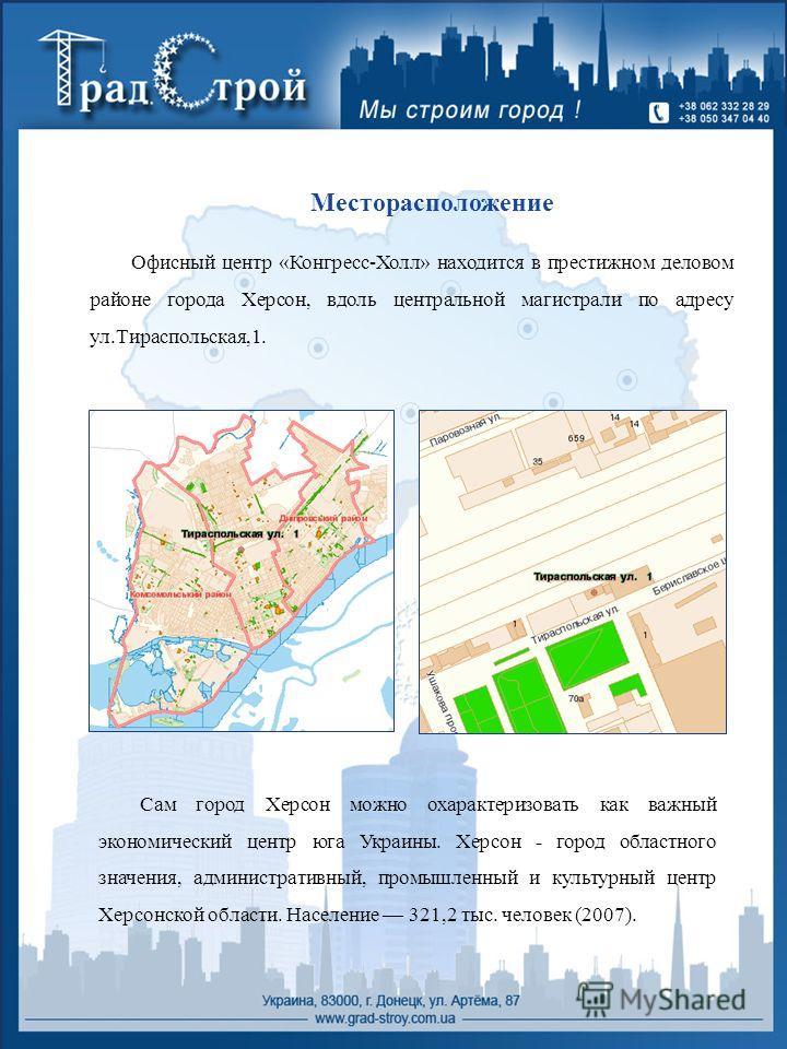 Месторасположение Офисный центр «Конгресс-Холл» находится в престижном деловом районе города Херсон, вдоль центральной магистрали по адресу ул.Тираспольская,1. Сам город Херсон можно охарактеризовать как важный экономический центр юга Украины. Херсон