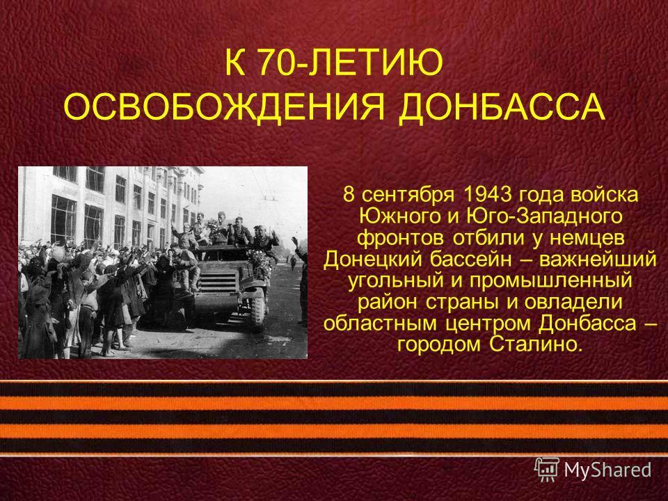 К 70-ЛЕТИЮ ОСВОБОЖДЕНИЯ ДОНБАССА 8 сентября 1943 года войска Южного и Юго-Западного фронтов отбили у немцев Донецкий бассейн – важнейший угольный и промышленный район страны и овладели областным центром Донбасса – городом Сталино.