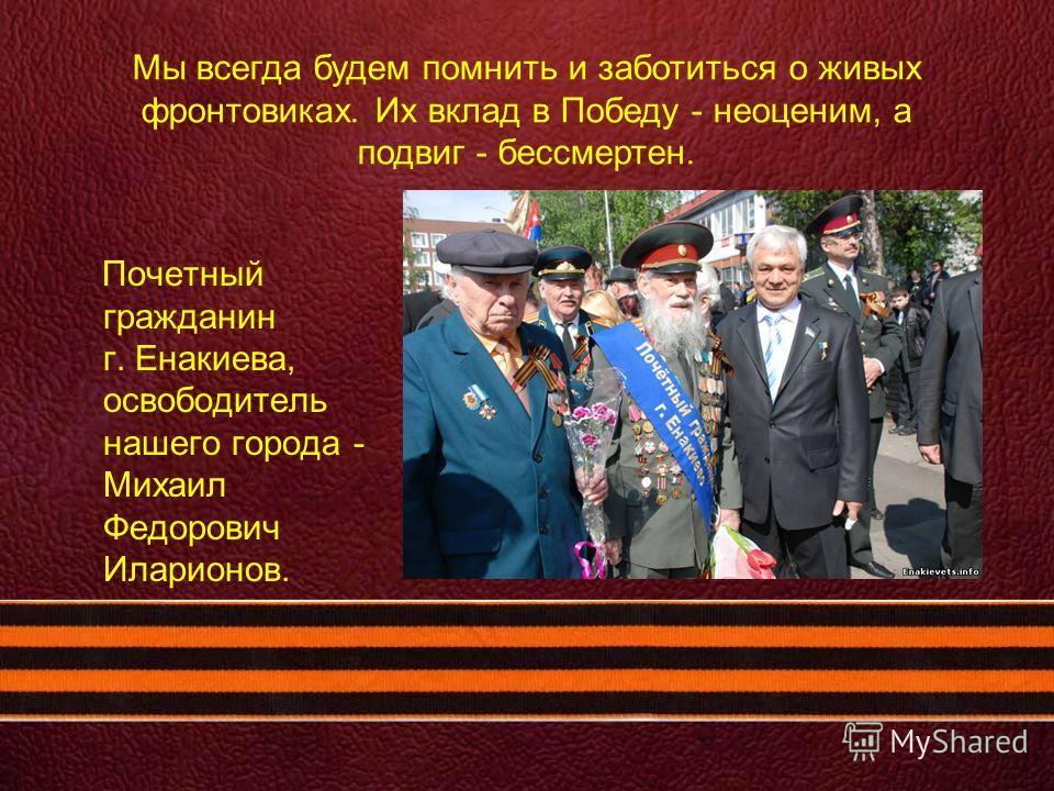 Почетный гражданин г. Енакиева, освободитель нашего города - Михаил Федорович Иларионов. Мы всегда будем помнить и заботиться о живых фронтовиках. Их вклад в Победу - неоценим, а подвиг - бессмертен.