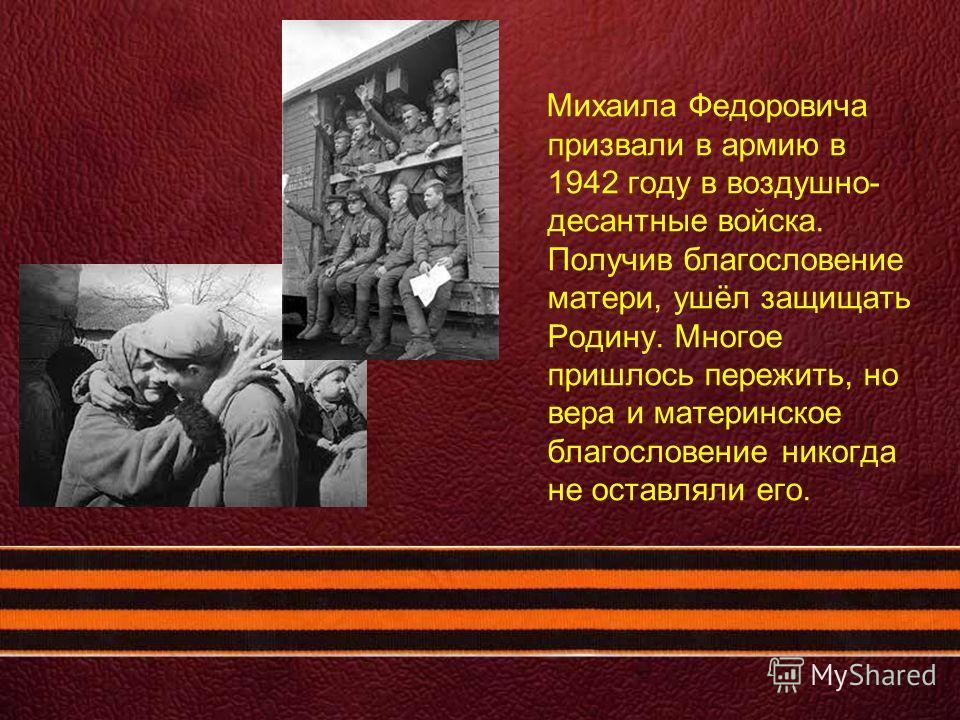 Михаила Федоровича призвали в армию в 1942 году в воздушно- десантные войска. Получив благословение матери, ушёл защищать Родину. Многое пришлось пережить, но вера и материнское благословение никогда не оставляли его.