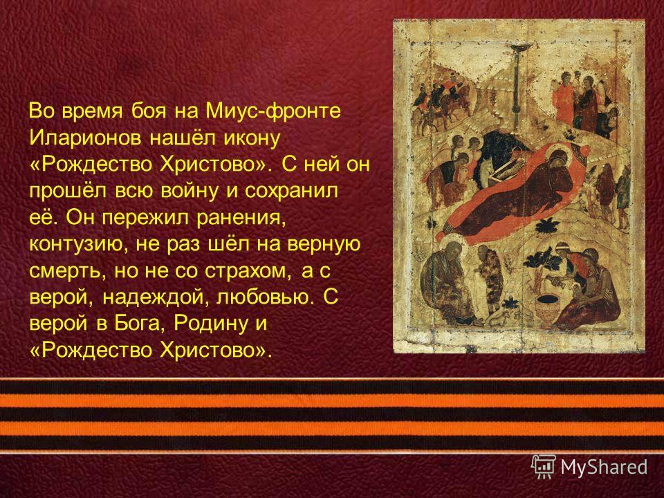 Во время боя на Миус-фронте Иларионов нашёл икону «Рождество Христово». С ней он прошёл всю войну и сохранил её. Он пережил ранения, контузию, не раз шёл на верную смерть, но не со страхом, а с верой, надеждой, любовью. С верой в Бога, Родину и «Рожд