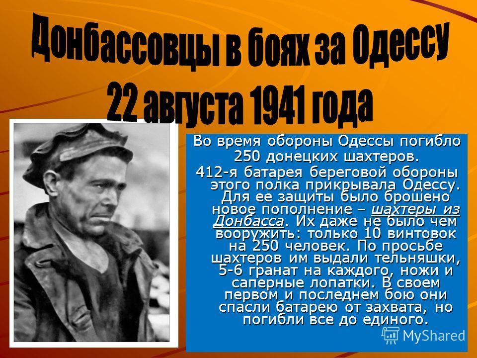 Во время обороны Одессы погибло 250 донецких шахтеров. 412-я батарея береговой обороны этого полка прикрывала Одессу. Для ее защиты было брошено новое пополнение – шахтеры из Донбасса. Их даже не было чем вооружить: только 10 винтовок на 250 человек.