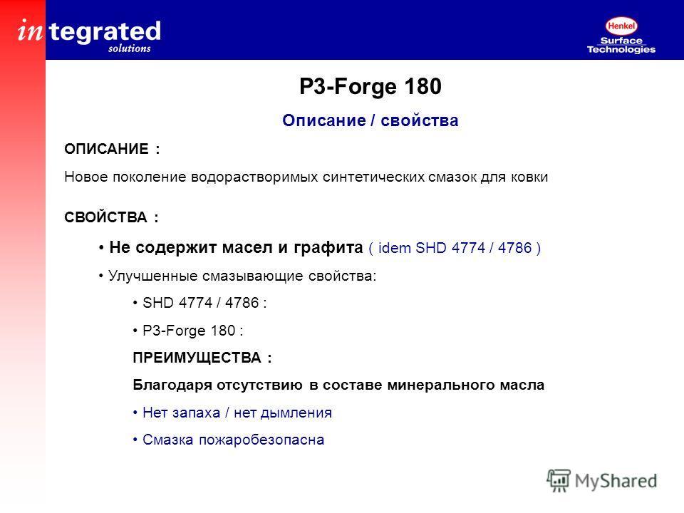 P3-Forge 180 Описание / свойства ОПИСАНИЕ : Новое поколение водорастворимых синтетических смазок для ковки СВОЙСТВА : Не содержит масел и графита ( idem SHD 4774 / 4786 ) Улучшенные смазывающие свойства: SHD 4774 / 4786 : P3-Forge 180 : ПРЕИМУЩЕСТВА