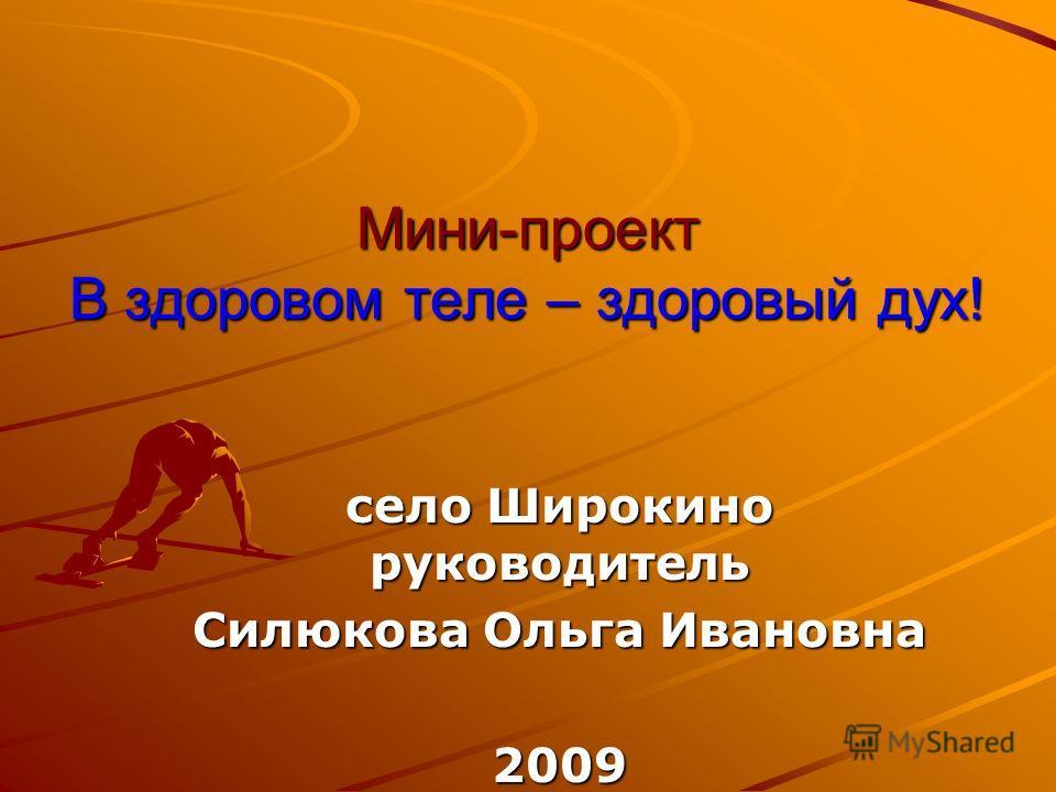 Мини-проект В здоровом теле – здоровый дух! село Широкино руководитель Силюкова Ольга Ивановна 2009