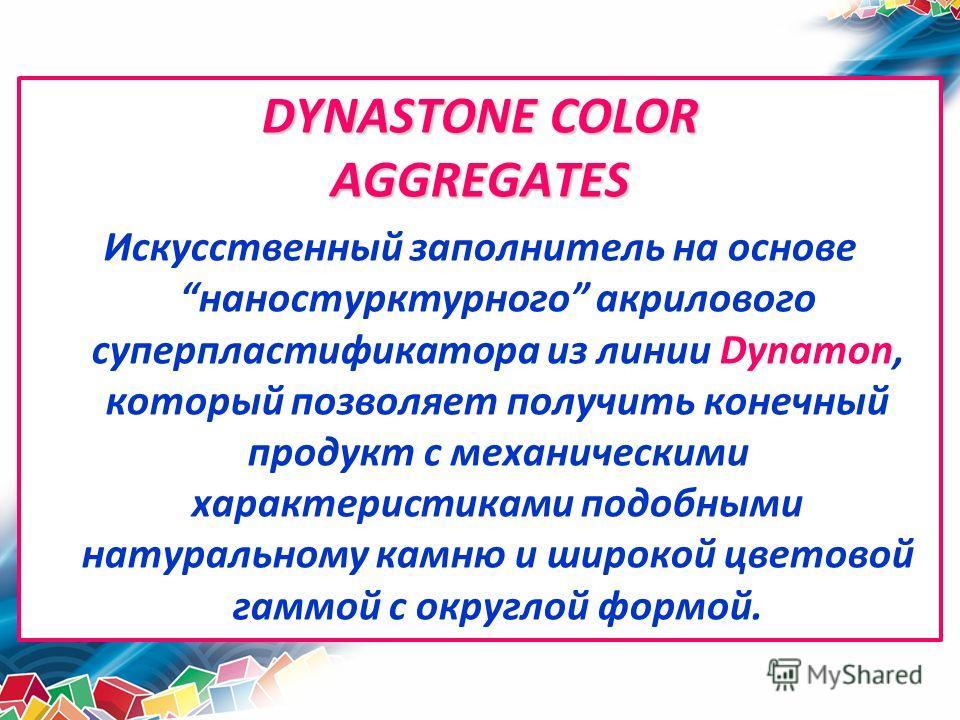 DYNASTONE COLOR AGGREGATES Искусственный заполнитель на основенаностурктурного акрилового суперпластификатора из линии Dynamon, который позволяет получить конечный продукт с механическими характеристиками подобными натуральному камню и широкой цветов