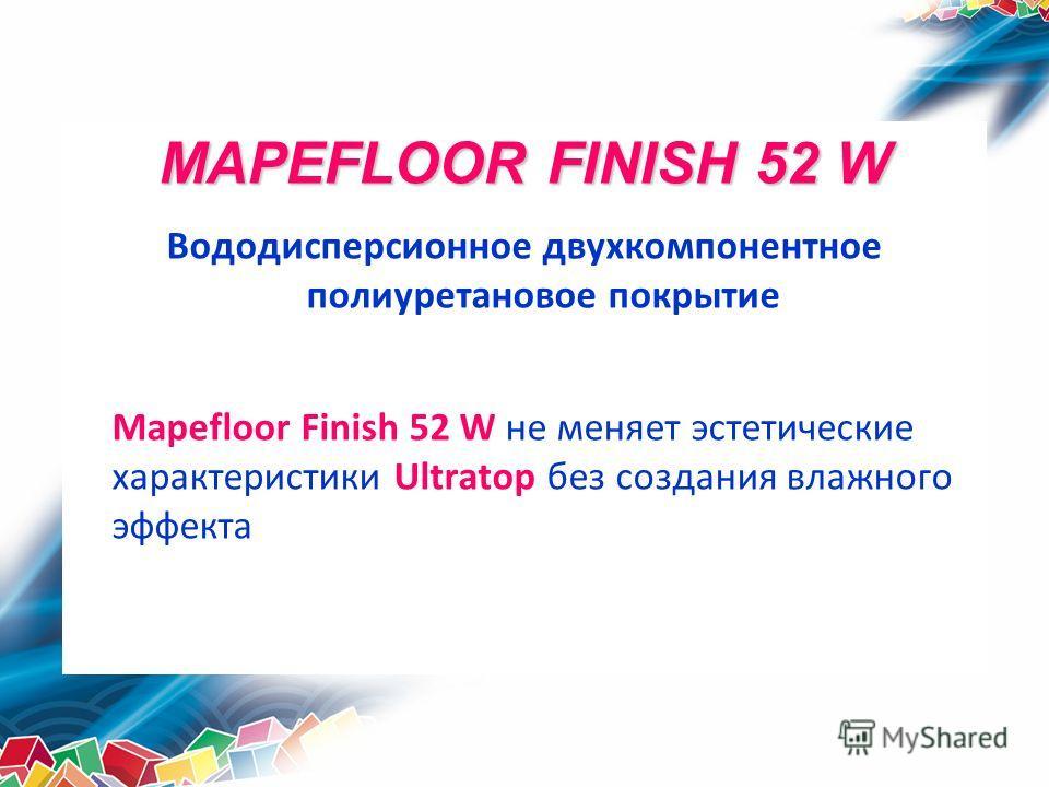MAPEFLOOR FINISH 52 W Вододисперсионное двухкомпонентное полиуретановое покрытие Mapefloor Finish 52 W не меняет эстетические характеристики Ultratop без создания влажного эффекта