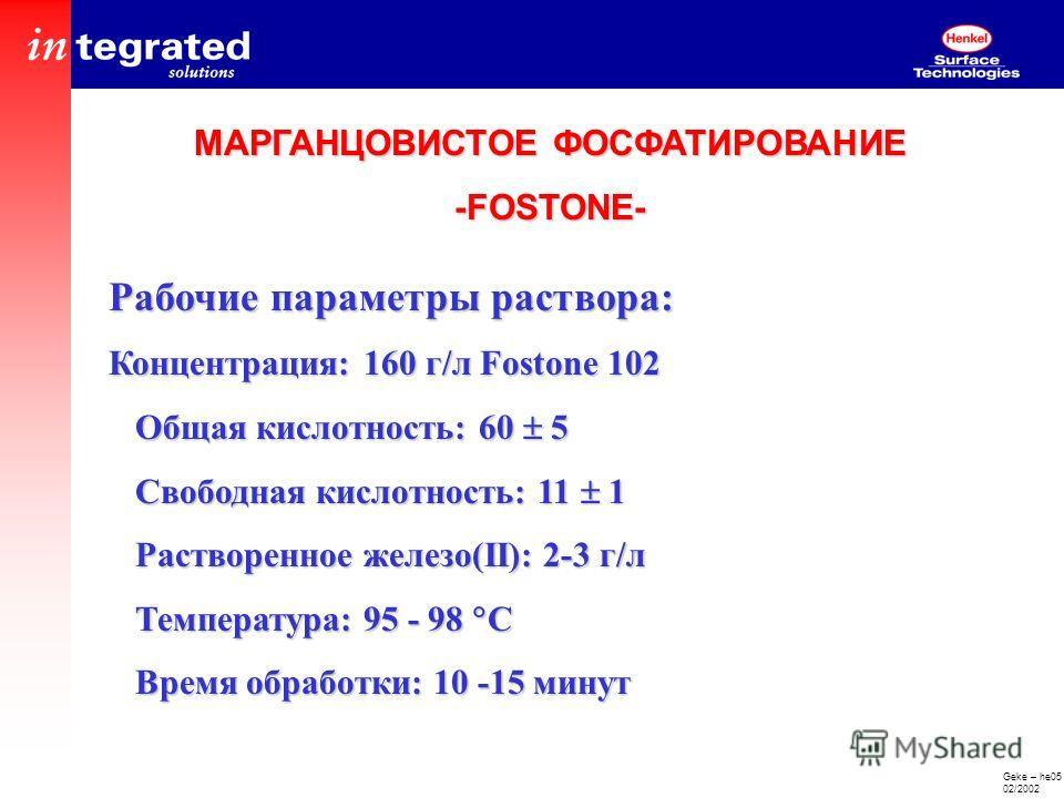 Geke – he05 02/2002 Рабочие параметры раствора: Концентрация: 160 г/л Fostone 102 Общая кислотность: 60 5 Общая кислотность: 60 5 Свободная кислотность: 11 1 Свободная кислотность: 11 1 Растворенное железо(II): 2-3 г/л Растворенное железо(II): 2-3 г/