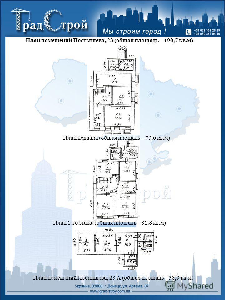 План помещений Постышева, 23 (общая площадь – 190,7 кв.м) План подвала (общая площадь – 70,0 кв.м) План помещений Постышева, 23 А (общая площадь – 38,9 кв.м) План 1-го этажа (общая площадь – 81,8 кв.м)