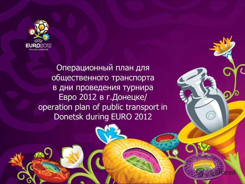Операционный план для общественного транспорта в дни проведения турнира Евро 2012 в г.Донецке/ operation plan of public transport in Donetsk during EURO 2012