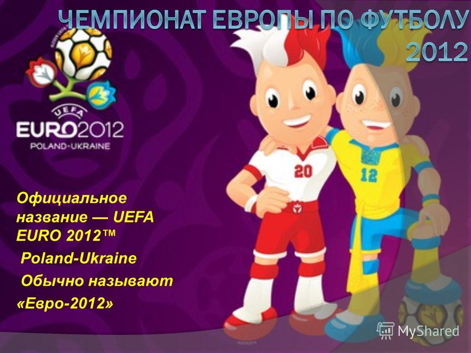 Официальное название UEFA EURO 2012 Poland-Ukraine Обычно называют «Евро-2012»