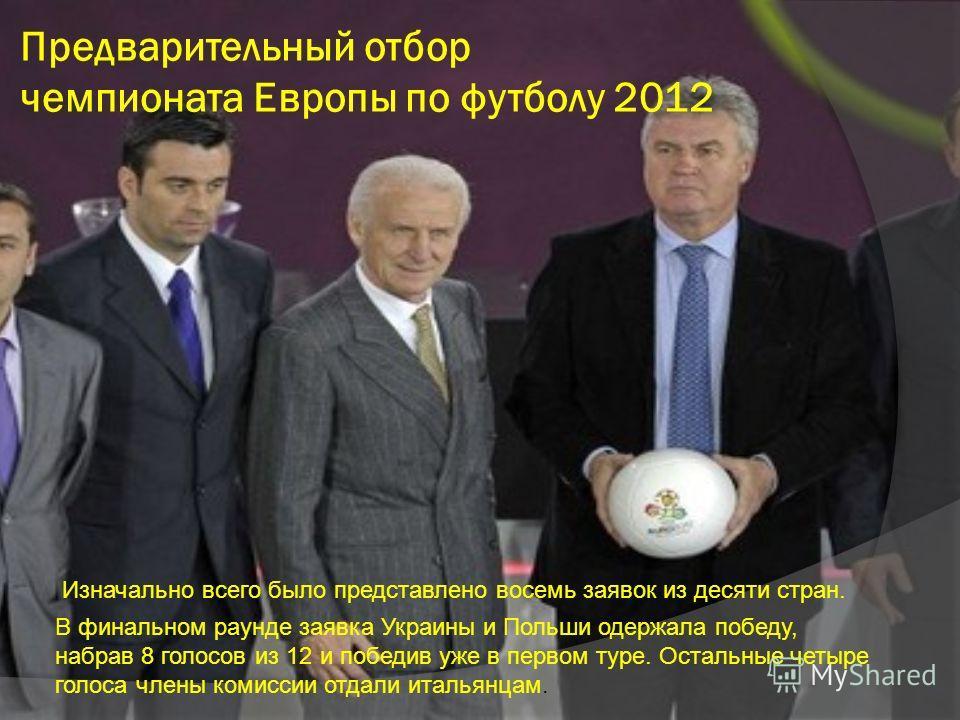 Предварительный отбор чемпионата Европы по футболу 2012 Изначально всего было представлено восемь заявок из десяти стран. В финальном раунде заявка Украины и Польши одержала победу, набрав 8 голосов из 12 и победив уже в первом туре. Остальные четыре