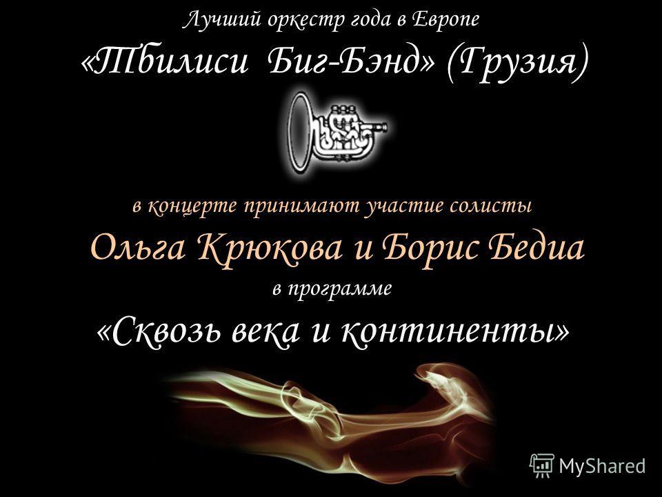 в программе «Сквозь века и континенты» в концерте принимают участие солисты Ольга Крюкова и Борис Бедиа Лучший оркестр года в Европе «Тбилиси Биг-Бэнд» (Грузия)