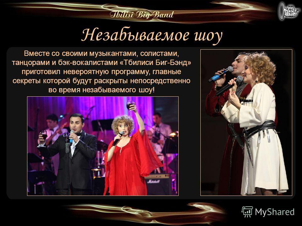 Незабываемое шоу Вместе со своими музыкантами, солистами, танцорами и бэк-вокалистами «Тбилиси Биг-Бэнд» приготовил невероятную программу, главные секреты которой будут раскрыты непосредственно во время незабываемого шоу!