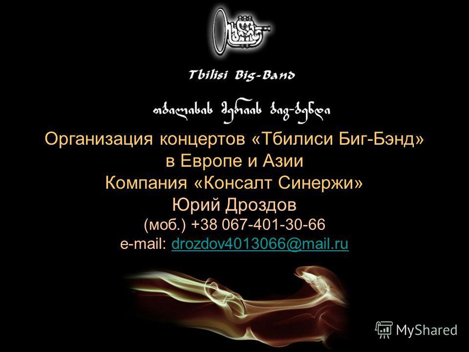 Организация концертов «Тбилиси Биг-Бэнд» в Европе и Азии Компания «Консалт Синержи» Юрий Дроздов (моб.) +38 067-401-30-66 e-mail: drozdov4013066@mail.rudrozdov4013066@mail.ru