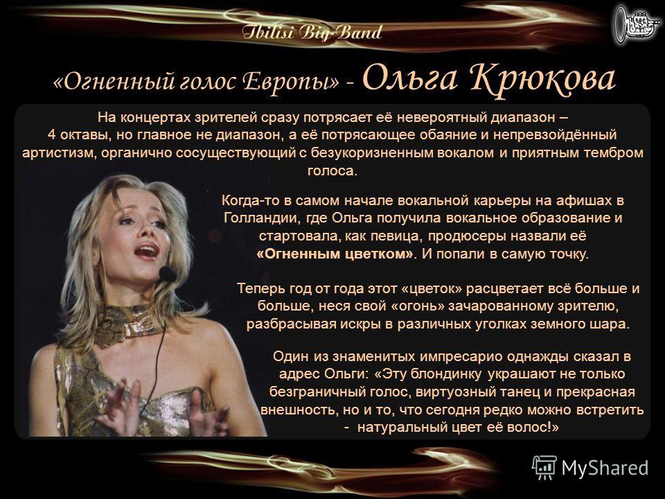 «Огненный голос Европы» - Ольга Крюкова Теперь год от года этот «цветок» расцветает всё больше и больше, неся свой «огонь» зачарованному зрителю, разбрасывая искры в различных уголках земного шара. Когда-то в самом начале вокальной карьеры на афишах