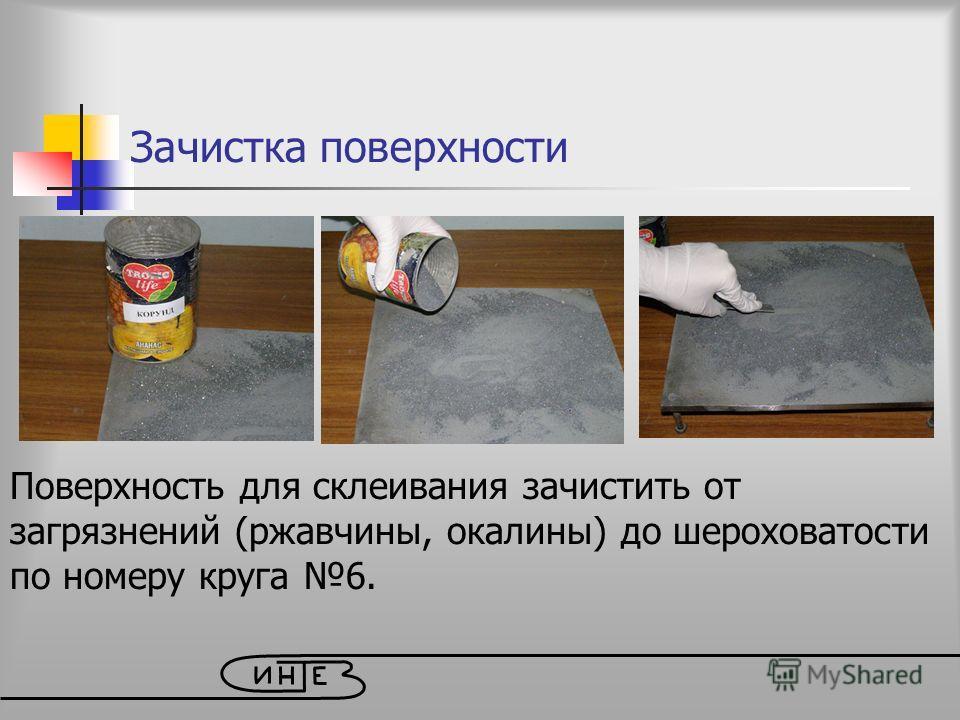 Зачистка поверхности Поверхность для склеивания зачистить от загрязнений (ржавчины, окалины) до шероховатости по номеру круга 6.