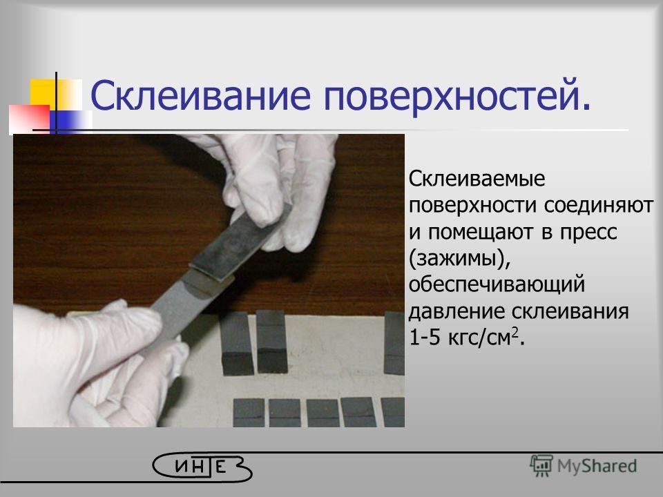 Склеивание поверхностей. Склеиваемые поверхности соединяют и помещают в пресс (зажимы), обеспечивающий давление склеивания 1-5 кгс/см 2.