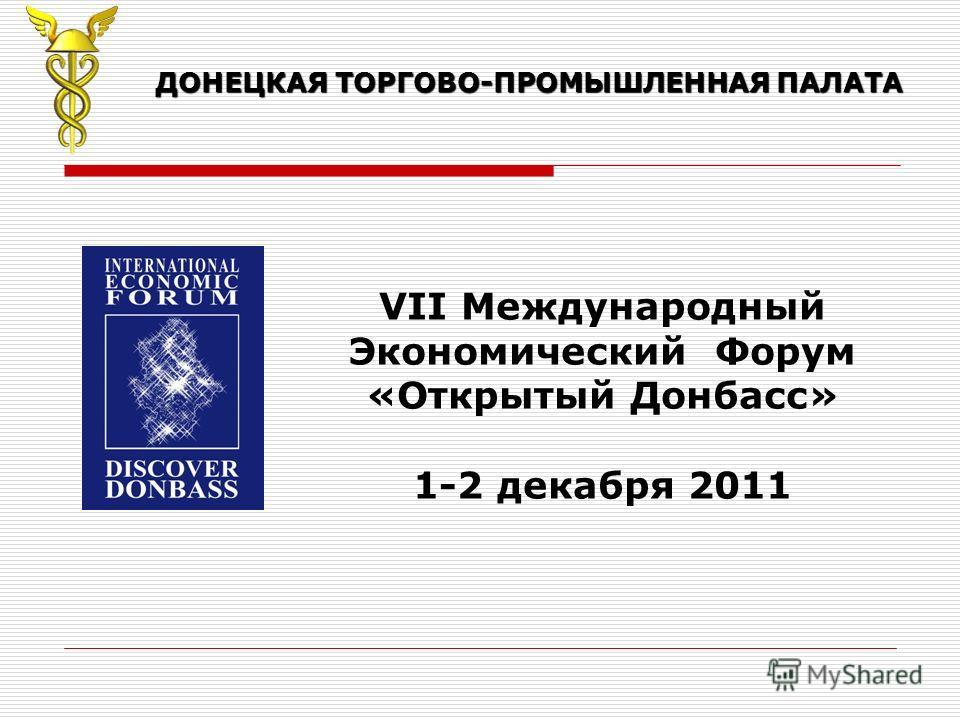 ДОНЕЦКАЯ ТОРГОВО-ПРОМЫШЛЕННАЯ ПАЛАТА VII Международный Экономический Форум «Открытый Донбасс» 1-2 декабря 2011