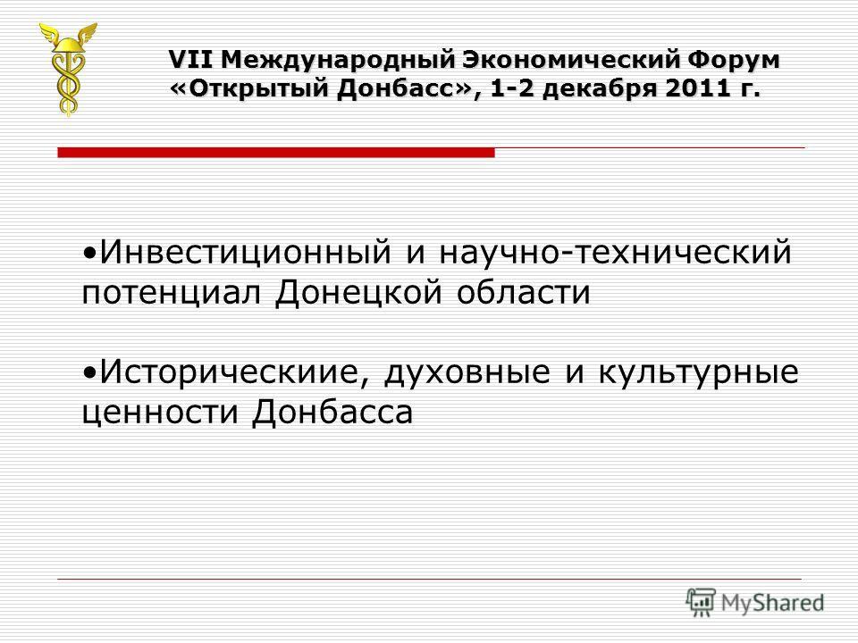VII Международный Экономический Форум «Открытый Донбасс», 1-2 декабря 2011 г. Инвестиционный и научно-технический потенциал Донецкой области Историческиие, духовные и культурные ценности Донбасса