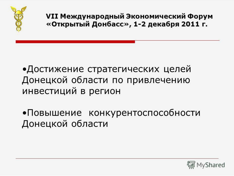 VII Международный Экономический Форум «Открытый Донбасс», 1-2 декабря 2011 г. Достижение стратегических целей Донецкой области по привлечению инвестиций в регион Повышение конкурентоспособности Донецкой области