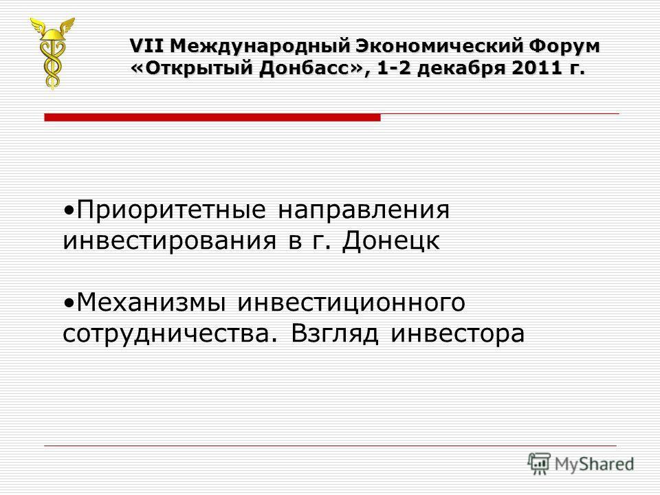 VII Международный Экономический Форум «Открытый Донбасс», 1-2 декабря 2011 г. Приоритетные направления инвестирования в г. Донецк Механизмы инвестиционного сотрудничества. Взгляд инвестора