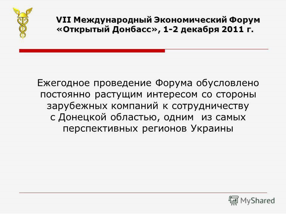 VII Международный Экономический Форум «Открытый Донбасс», 1-2 декабря 2011 г. Ежегодное проведение Форума обусловлено постоянно растущим интересом со стороны зарубежных компаний к сотрудничеству с Донецкой областью, одним из самых перспективных регио