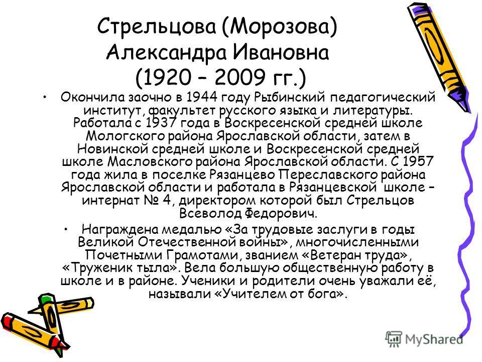Стрельцова (Морозова) Александра Ивановна (1920 – 2009 гг.) Окончила заочно в 1944 году Рыбинский педагогический институт, факультет русского языка и литературы. Работала с 1937 года в Воскресенской средней школе Мологского района Ярославской области