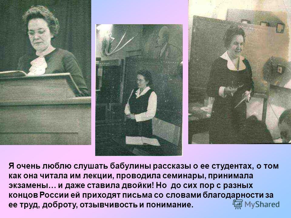 Я очень люблю слушать бабулины рассказы о ее студентах, о том как она читала им лекции, проводила семинары, принимала экзамены… и даже ставила двойки! Но до сих пор с разных концов России ей приходят письма со словами благодарности за ее труд, доброт