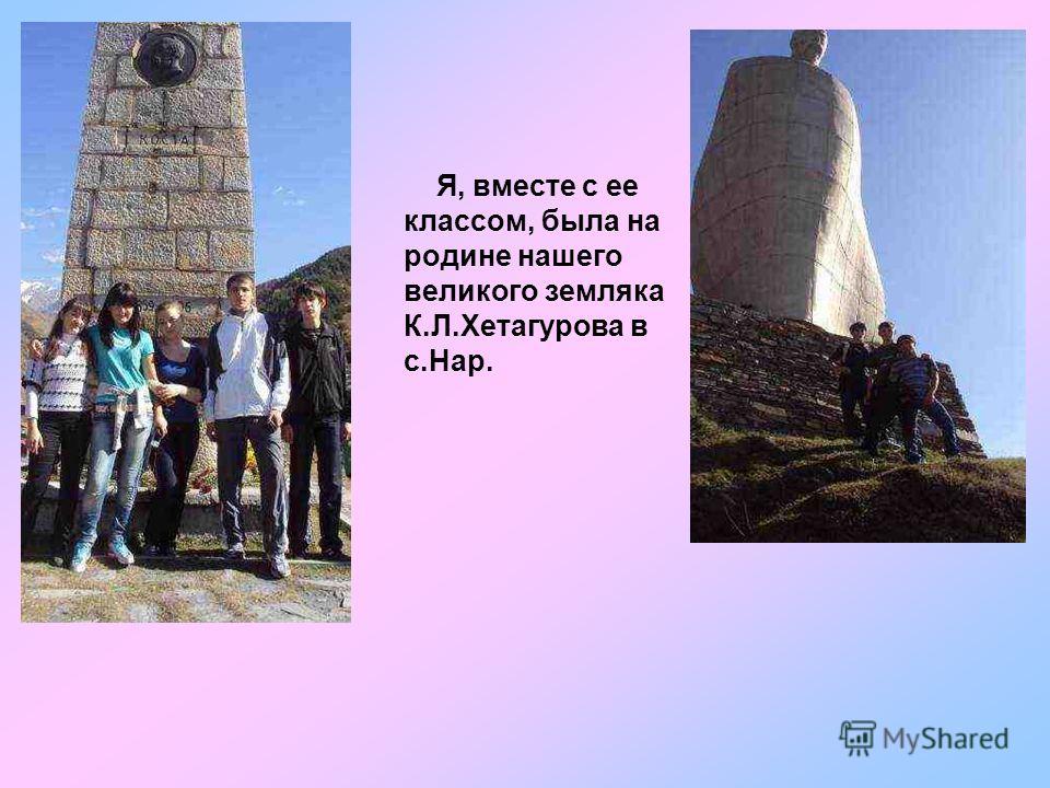 Я, вместе с ее классом, была на родине нашего великого земляка К.Л.Хетагурова в с.Нар.