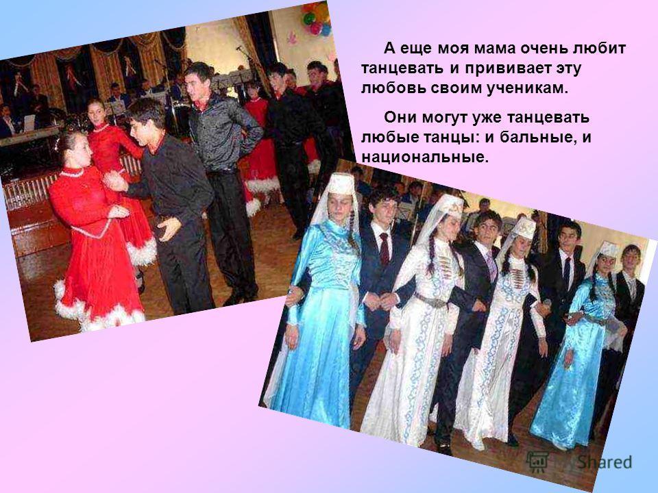 А еще моя мама очень любит танцевать и прививает эту любовь своим ученикам. Они могут уже танцевать любые танцы: и бальные, и национальные.