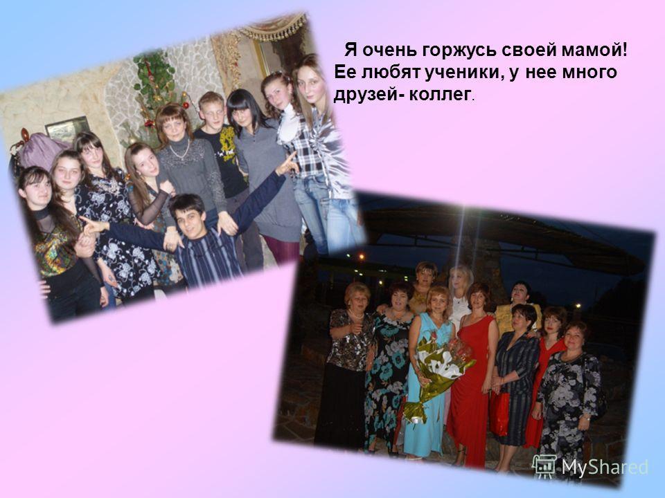 Я очень горжусь своей мамой! Ее любят ученики, у нее много друзей- коллег.