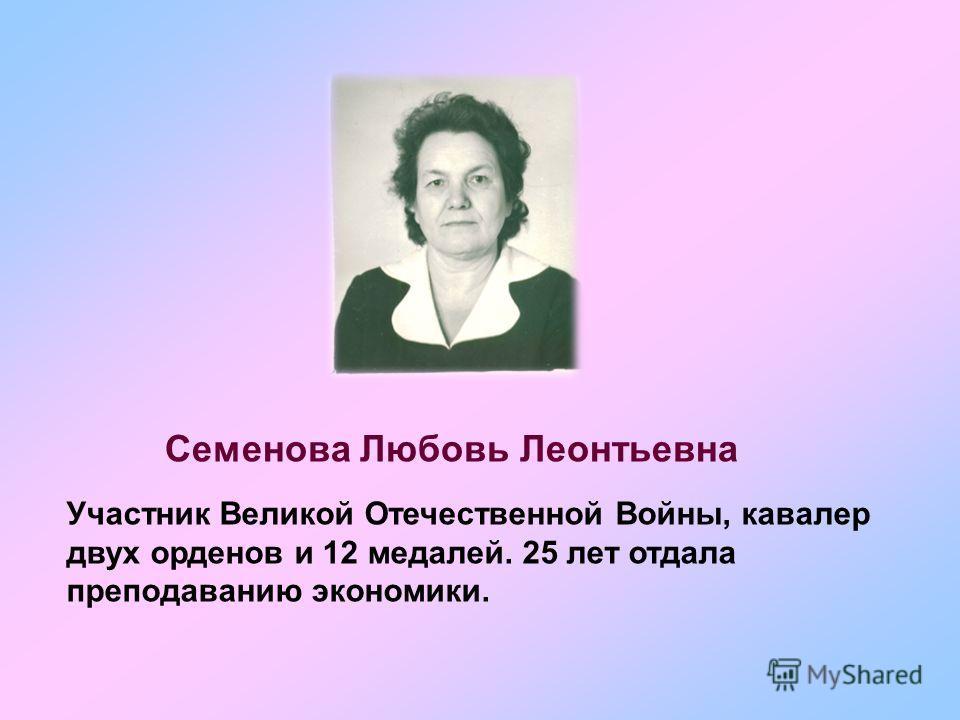 Семенова Любовь Леонтьевна Участник Великой Отечественной Войны, кавалер двух орденов и 12 медалей. 25 лет отдала преподаванию экономики.
