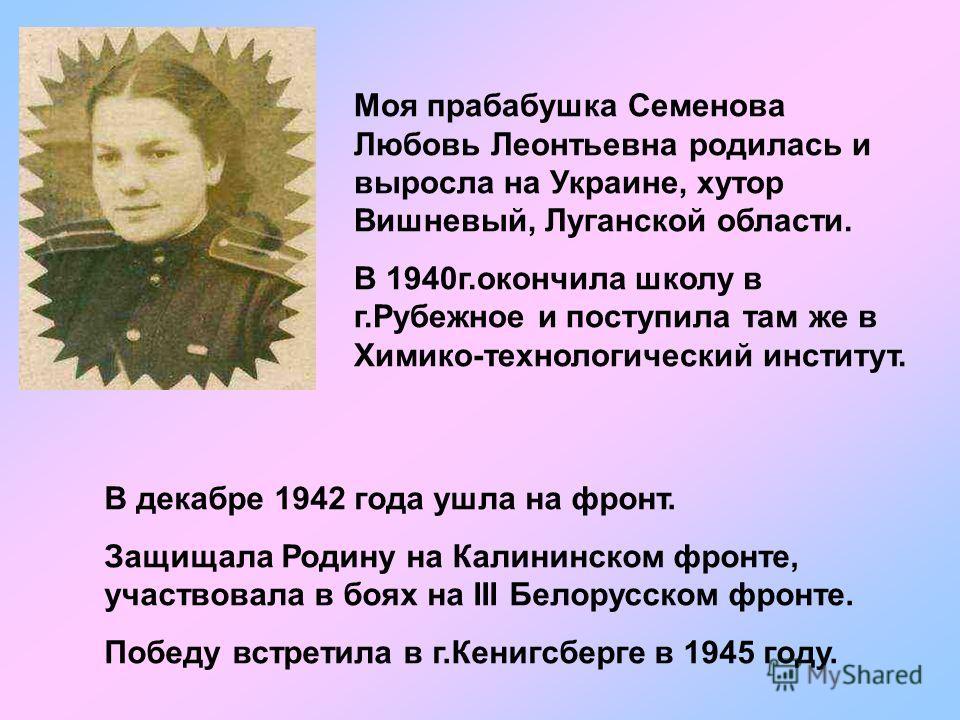Моя прабабушка Семенова Любовь Леонтьевна родилась и выросла на Украине, хутор Вишневый, Луганской области. В 1940г.окончила школу в г.Рубежное и поступила там же в Химико-технологический институт. В декабре 1942 года ушла на фронт. Защищала Родину н