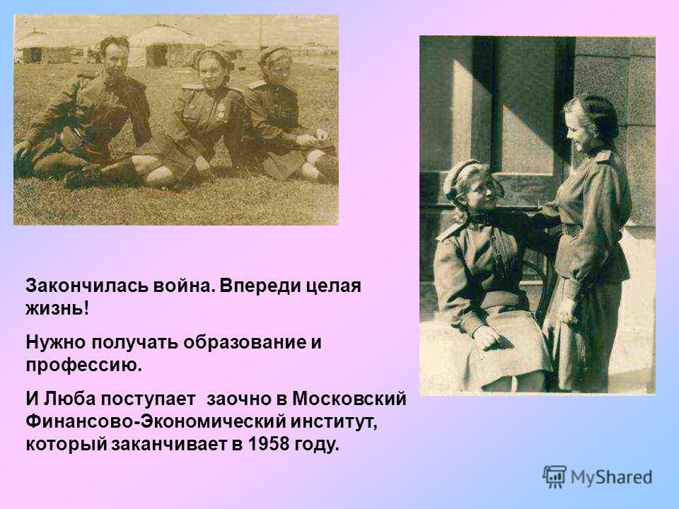 Закончилась война. Впереди целая жизнь! Нужно получать образование и профессию. И Люба поступает заочно в Московский Финансово-Экономический институт, который заканчивает в 1958 году.