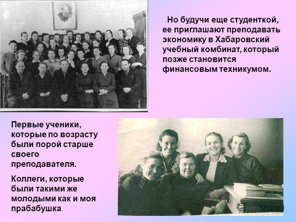 Но будучи еще студенткой, ее приглашают преподавать экономику в Хабаровский учебный комбинат, который позже становится финансовым техникумом. Первые ученики, которые по возрасту были порой старше своего преподавателя. Коллеги, которые были такими же