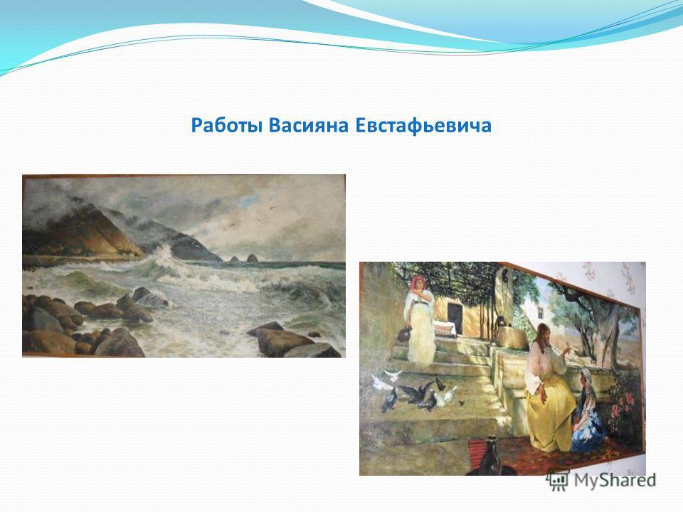 Работы Васияна Евстафьевича
