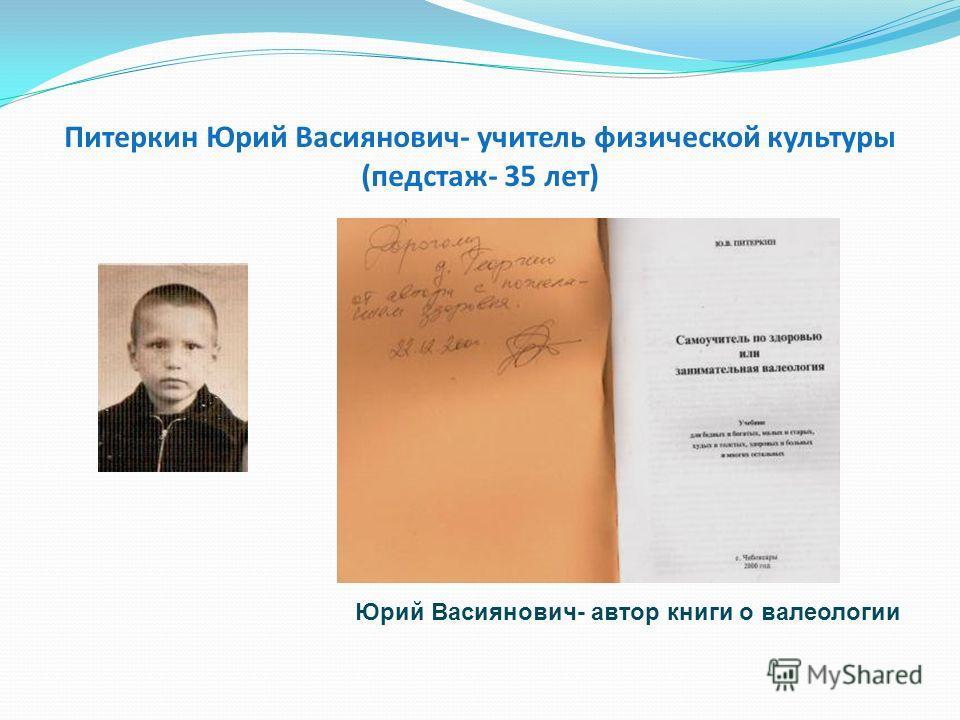 Питеркин Юрий Васиянович- учитель физической культуры (педстаж- 35 лет) Юрий Васиянович- автор книги о валеологии