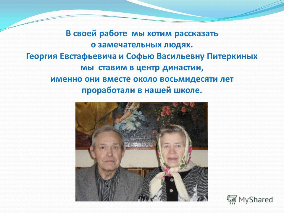 В своей работе мы хотим рассказать о замечательных людях. Георгия Евстафьевича и Софью Васильевну Питеркиных мы ставим в центр династии, именно они вместе около восьмидесяти лет проработали в нашей школе.