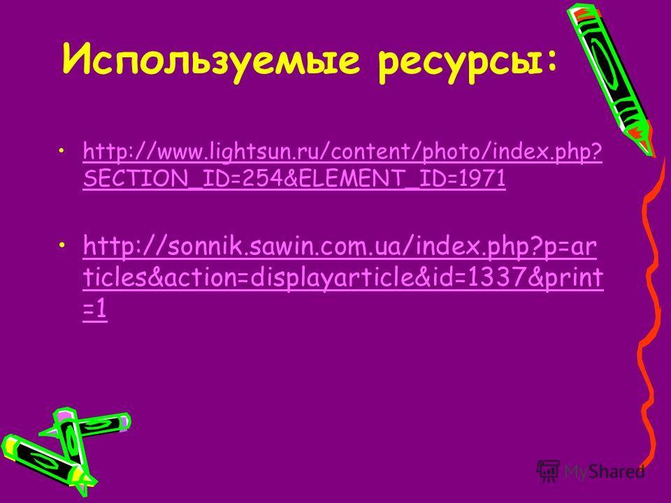 Используемые ресурсы: http://www.lightsun.ru/content/photo/index.php? SECTION_ID=254&ELEMENT_ID=1971http://www.lightsun.ru/content/photo/index.php? SECTION_ID=254&ELEMENT_ID=1971 http://sonnik.sawin.com.ua/index.php?p=ar ticles&action=displayarticle&