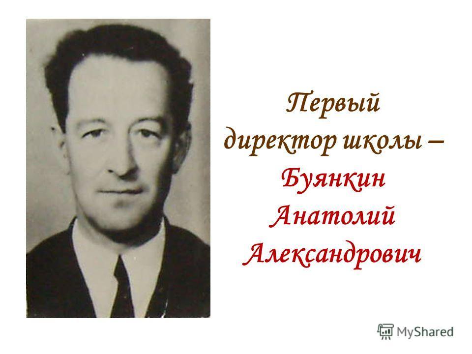 Первый директор школы – Буянкин Анатолий Александрович