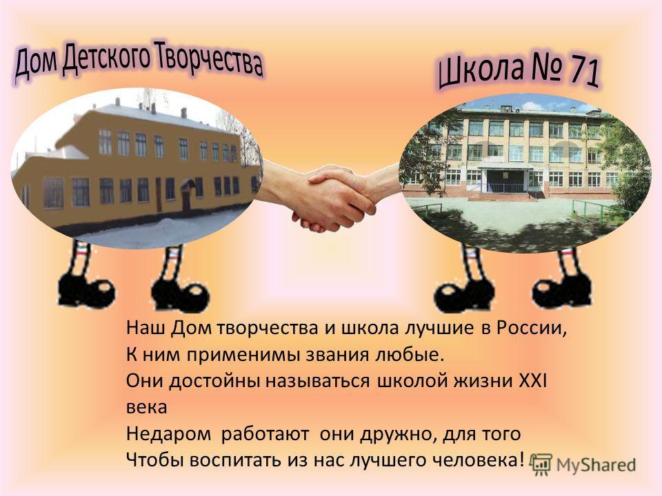 Наш Дом творчества и школа лучшие в России, К ним применимы звания любые. Они достойны называться школой жизни ХXI века Недаром работают они дружно, для того Чтобы воспитать из нас лучшего человека!