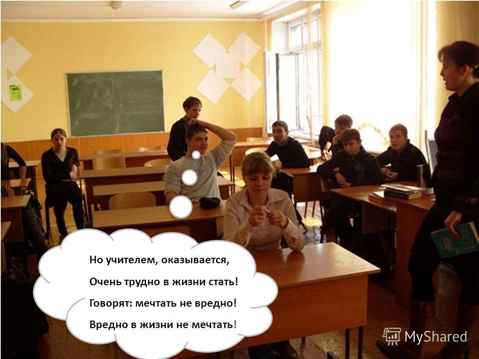 Но учителем, оказывается, Очень трудно в жизни стать! Говорят: мечтать не вредно! Вредно в жизни не мечтать!