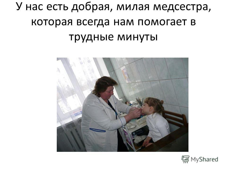 У нас есть добрая, милая медсестра, которая всегда нам помогает в трудные минуты