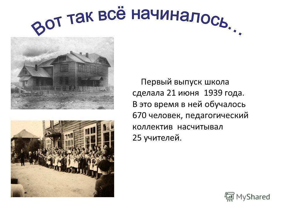 Первый выпуск школа сделала 21 июня 1939 года. В это время в ней обучалось 670 человек, педагогический коллектив насчитывал 25 учителей.